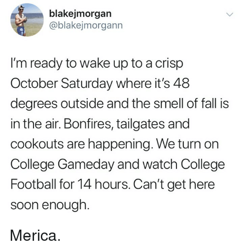 College football: blakejmorgan  ablakejmorgann  I'm ready to wake up to a crisp  October Saturday where it's 48  degrees outside and the smell of fall is  in the air. Bonfires, tailgates and  cookouts are happening. We turn on  College Gameday and watch College  Football for 14 hours. Can't get here  soon enough Merica.