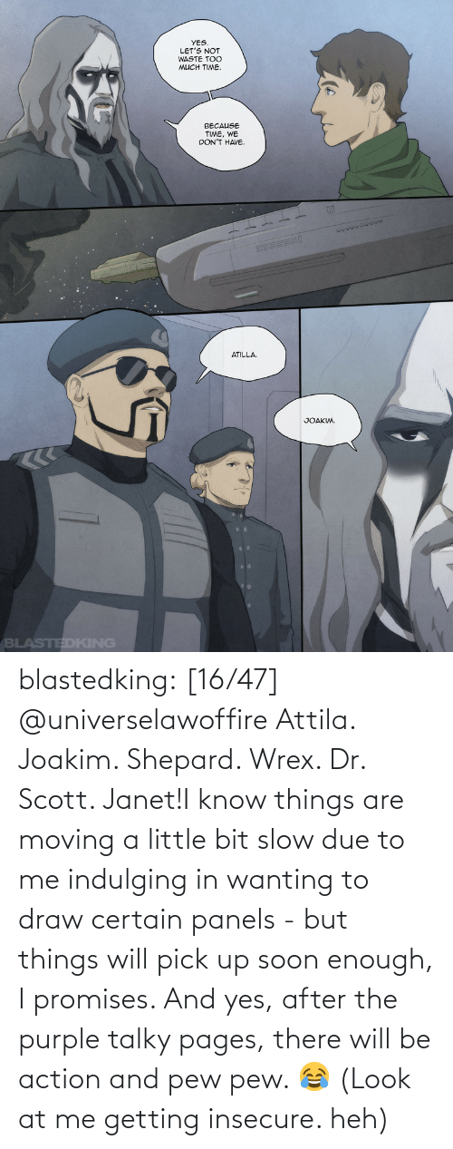 know: blastedking:    [16/47] @universelawoffire  Attila. Joakim. Shepard. Wrex. Dr. Scott. Janet!I know things are moving a little bit slow due to me indulging in wanting to draw certain panels - but things will pick up soon enough, I promises. And yes, after the purple talky pages, there will be action and pew pew. 😂 (Look at me getting insecure. heh)