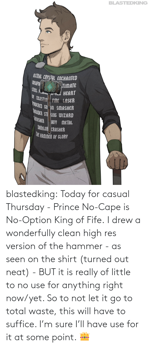 drew: blastedking:  Today for casual Thursday - Prince No-Cape is No-Option King of Fife. I drew a wonderfully clean high res version of the hammer - as seen on the shirt (turned out neat) - BUT it is really of little to no use for anything right now/yet. So to not let it go to total waste, this will have to suffice. I'm sure I'll have use for it at some point. 👑