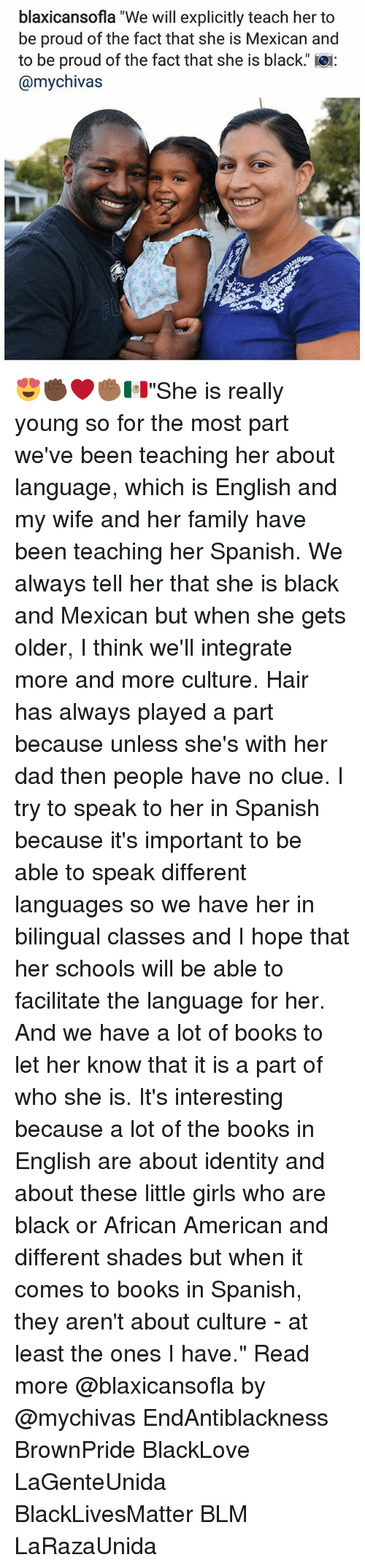 """integrate: blaxicansofla """"We will explicitly teach her to  be proud of the fact that she is Mexican and  to be proud of the fact that she is black.  @mychivas 😍✊🏿❤✊🏾🇲🇽""""She is really young so for the most part we've been teaching her about language, which is English and my wife and her family have been teaching her Spanish. We always tell her that she is black and Mexican but when she gets older, I think we'll integrate more and more culture. Hair has always played a part because unless she's with her dad then people have no clue. I try to speak to her in Spanish because it's important to be able to speak different languages so we have her in bilingual classes and I hope that her schools will be able to facilitate the language for her. And we have a lot of books to let her know that it is a part of who she is. It's interesting because a lot of the books in English are about identity and about these little girls who are black or African American and different shades but when it comes to books in Spanish, they aren't about culture - at least the ones I have."""" Read more @blaxicansofla by @mychivas EndAntiblackness BrownPride BlackLove LaGenteUnida BlackLivesMatter BLM LaRazaUnida"""
