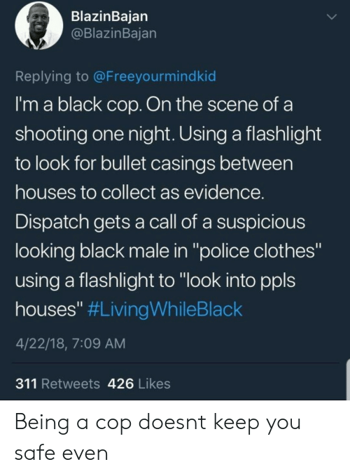 "Clothes, Police, and Black: BlazinBaian  @BlazinBajan  Replying to @Freeyourmindkid  I'm a black cop. On the scene of a  shooting one night. Using a flashlight  to look for bullet casings between  houses to collect as evidence  Dispatch gets a call of a suspicious  looking black male in ""police clothes""  using a flashlight to ""look into ppls  houses"" #LivingWhileBlack  4/22/18, 7:09 AM  311 Retweets 426 Likes Being a cop doesnt keep you safe even"
