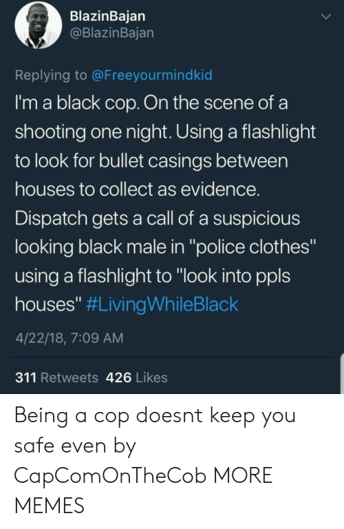 "Clothes, Dank, and Memes: BlazinBaian  @BlazinBajan  Replying to @Freeyourmindkid  I'm a black cop. On the scene of a  shooting one night. Using a flashlight  to look for bullet casings between  houses to collect as evidence  Dispatch gets a call of a suspicious  looking black male in ""police clothes""  using a flashlight to ""look into ppls  houses"" #LivingWhileBlack  4/22/18, 7:09 AM  311 Retweets 426 Likes Being a cop doesnt keep you safe even by CapComOnTheCob MORE MEMES"