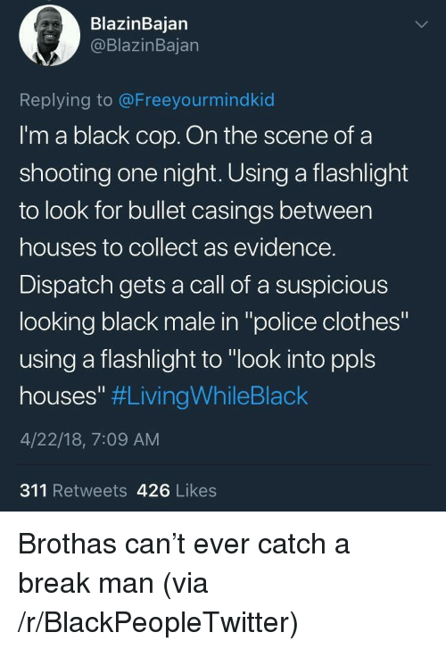 "Blackpeopletwitter, Clothes, and Police: BlazinBajan  @BlazinBajan  Replying to @Freeyourmindkid  I'm a black cop. On the scene ofa  shooting one night. Using a flashlight  to look for bullet casings between  houses to collect as evidence.  Dispatch gets a call of a suspicious  looking black male in ""police clothes""  using a flashlight to ""look into ppls  houses"" #LivingWhileBlack  4/22/18, 7:09 AM  311 Retweets 426 Likes <p>Brothas can't ever catch a break man (via /r/BlackPeopleTwitter)</p>"