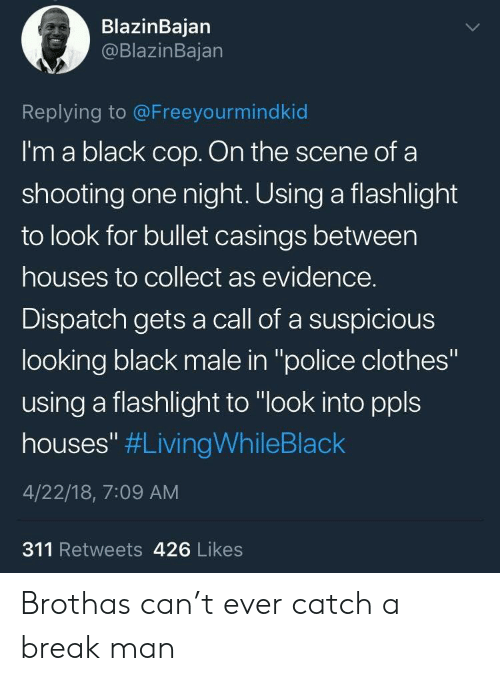 "Clothes, Police, and Black: BlazinBajan  @BlazinBajan  Replying to @Freeyourmindkid  I'm a black cop. On the scene ofa  shooting one night. Using a flashlight  to look for bullet casings between  houses to collect as evidence.  Dispatch gets a call of a suspicious  looking black male in ""police clothes""  using a flashlight to ""look into ppls  houses"" #LivingWhileBlack  4/22/18, 7:09 AM  311 Retweets 426 Likes Brothas can't ever catch a break man"