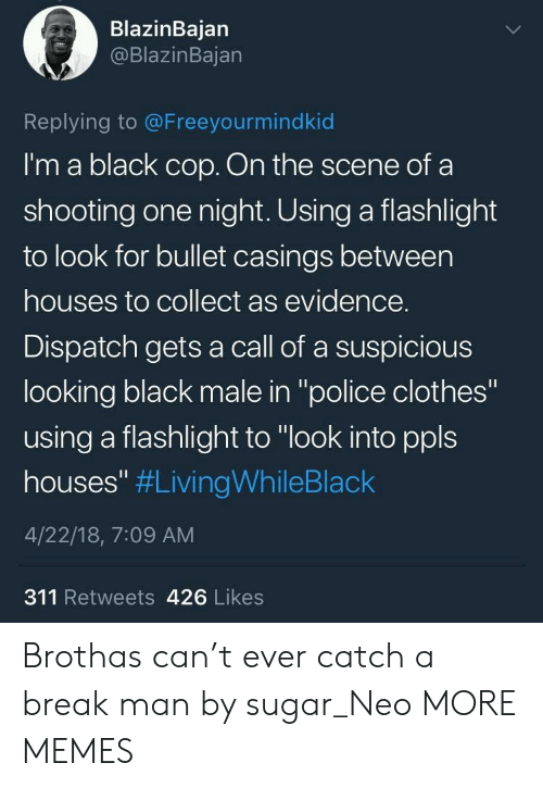 "dispatch: BlazinBajan  @BlazinBajan  Replying to @Freeyourmindkid  I'm a black cop. On the scene of a  shooting one night. Using a flashlight  to look for bullet casings between  houses to collect as evidence.  Dispatch gets a call of a suspicious  looking black male in ""police clothes""  using a flashlight to ""look into ppls  houses"" #LivingWhileBlack  4/22/18, 7:09 AM  311 Retweets 426 Likes Brothas can't ever catch a break man by sugar_Neo MORE MEMES"