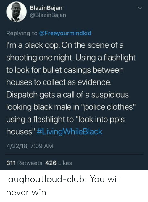 "Clothes, Club, and Police: BlazinBajan  @BlazinBajan  Replying to @Freeyourmindkiod  I'm a black cop. On the scene of a  shooting one night. Using a flashlight  to look for bullet casings between  houses to collect as evidence.  Dispatch gets a call of a suspicious  looking black male in ""police clothes""  using a flashlight to ""look into ppls  houses"" #LivingWhileBlack  4/22/18, 7:09 AM  311 Retweets 426 Likes laughoutloud-club:  You will never win"
