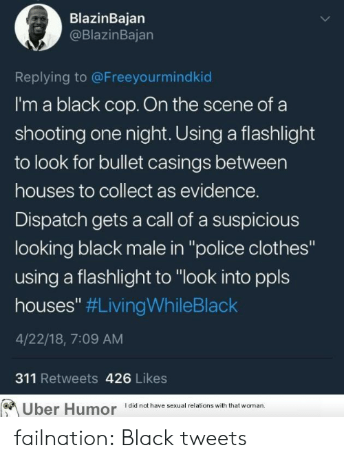 "Clothes, Police, and Tumblr: BlazinBajarn  @BlazinBajan  Replying to @Freeyourmindkiod  I'm a black cop. On the scene ofa  shooting one night. Using a flashlight  to look for bullet casings between  houses to collect as evidence.  Dispatch gets a call of a suspicious  looking black male in ""police clothes""  using a flashlight to ""look into ppls  houses"" #LivingWhileBlack  4/22/18, 7:09 AM  311 Retweets 426 Likes  Uber Humor lalhv x aons with that woman failnation:  Black tweets"