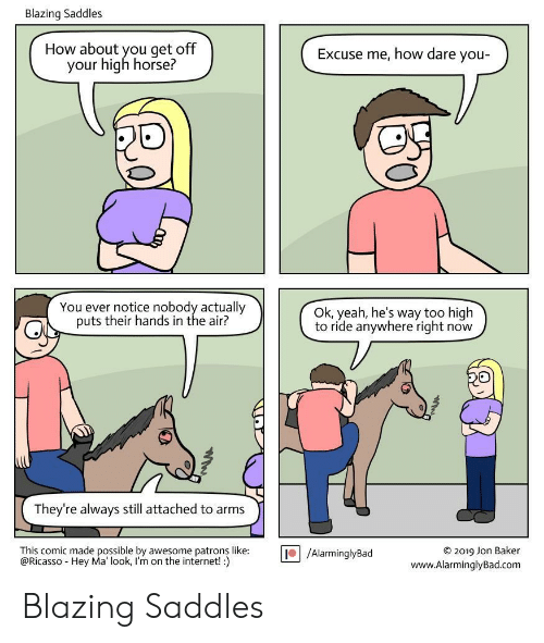 Too High: Blazing Saddles  How about you get off  your high horse?  Excuse me, how dare you-  You ever notice nobody actually  puts their hands in the air?  Ok, yeah, he's way too high  to ride anywhere right now  They're always still attached to arms  This comic made possible by awesome patrons like:  @Ricasso Hey Ma' look, I'm on the internet! :)  O2019 Jon Baker  www.AlarminglyBad.com  /AlarminglyBad Blazing Saddles