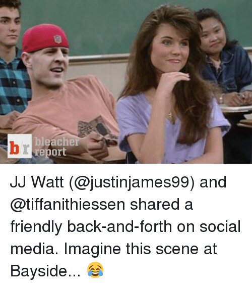 Friends, Social Media, and Sports: bleache  report JJ Watt (@justinjames99) and @tiffanithiessen shared a friendly back-and-forth on social media. Imagine this scene at Bayside... 😂