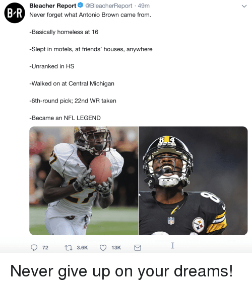 Friends, Homeless, and Nfl: Bleacher Report. @BleacherReport. 49m  B R  Never forget what Antonio Brown came from.  Basically homeless at 16  -Slept in motels, at friends' houses, anywhere  Unranked in HS  Walked on at Central Michigarn  -6th-round pick; 22nd WR taken  -Became an NFL LEGEND Never give up on your dreams!