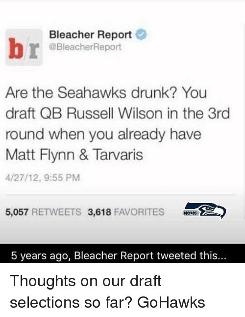 Seattle Seahawks: Bleacher Report  @BleacherReport  Are the Seahawks drunk? You  draft QB Russell Wilson in the 3rd  round when you already have  Matt Flynn & Tarvaris  4/27/12, 9:55 PM  5,057  RETWEETS 3,618  FAVORITES  5 years ago, Bleacher Report tweeted this... Thoughts on our draft selections so far? GoHawks