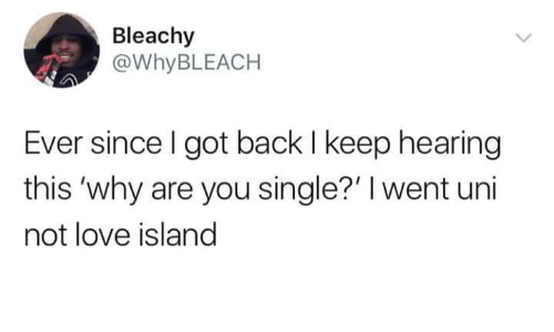 Love, Single, and Back: Bleachy  @WHYBLEACH  Ever since I got back I keep hearing  this 'why are you single?' I went uni  not love island