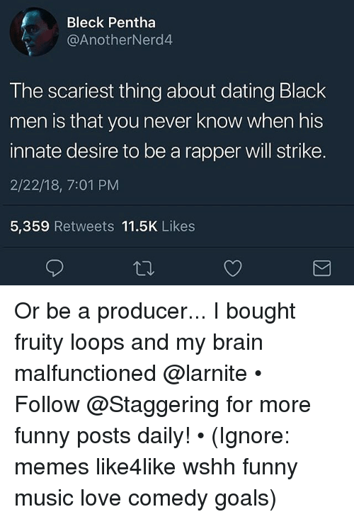 Fruity: Bleck Pentha  @AnotherNerd4  The scariest thing about dating Black  men is that you never know when his  innate desire to be a rapper will strike.  2/22/18, 7:01 PM  5,359 Retweets 11.5K Likes Or be a producer... I bought fruity loops and my brain malfunctioned @larnite • ➫➫➫ Follow @Staggering for more funny posts daily! • (Ignore: memes like4like wshh funny music love comedy goals)