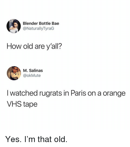 vhs: Blender Bottle Bae  @NaturallyTyraG  How old are y'all?  M. Salinas  okMute  I watched rugrats in Paris on a orange  VHS tape Yes. I'm that old.