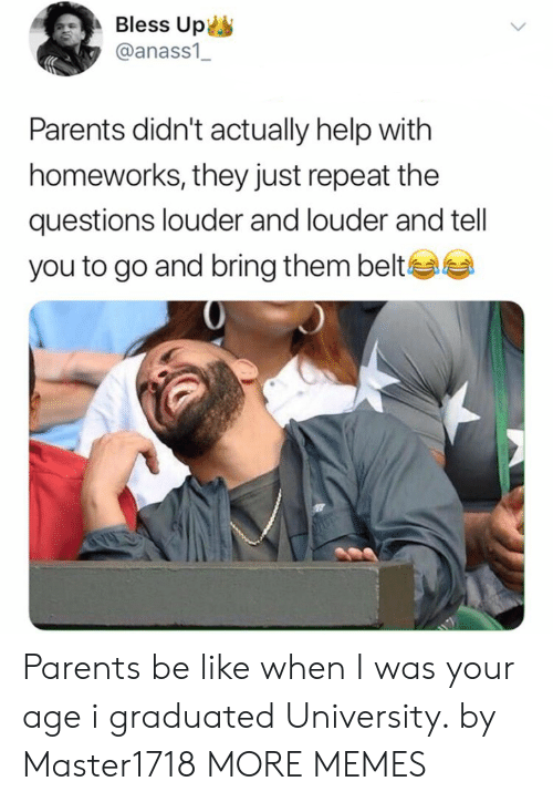 Bless up: Bless Up  @anass1  Parents didn't actually help with  homeworks, they just repeat the  questions louder and louder and tell  you to go and bring them belte Parents be like when I was your age i graduated University. by Master1718 MORE MEMES