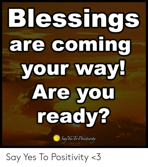You Ready: Blessings  are coming  your way!  Are you  ready?  Saa Te Pesitivity Say Yes To Positivity <3