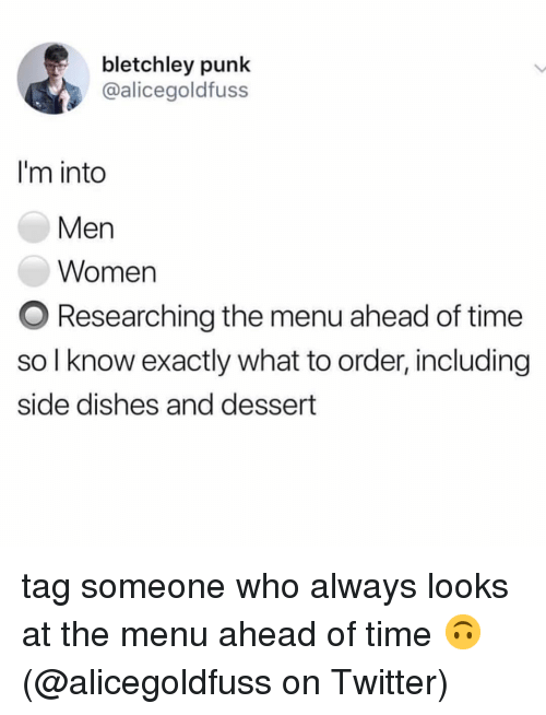 Memes, Twitter, and Dessert: bletchley punk  @alicegoldfuss  I'm into  Men  Women  O Researching the menu ahead of time  so I know exactly what to order, including  side dishes and dessert tag someone who always looks at the menu ahead of time 🙃 (@alicegoldfuss on Twitter)