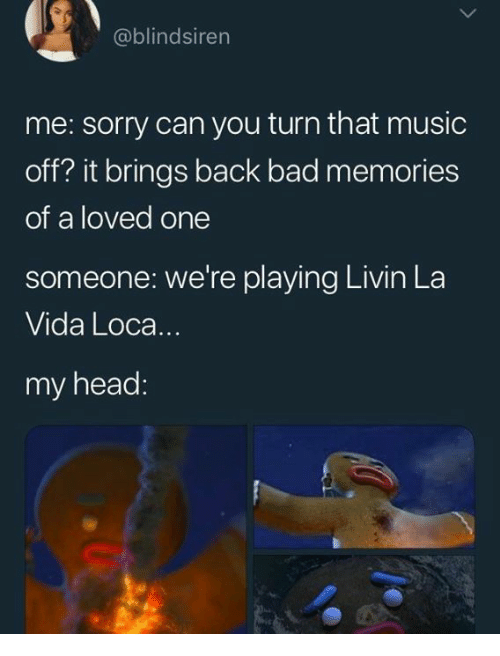 Bad, Head, and Music: @blindsiren  me: sorry can you turn that music  off? it brings back bad memories  of a loved one  someone: we're playing Livin La  Vida Loca..  my head