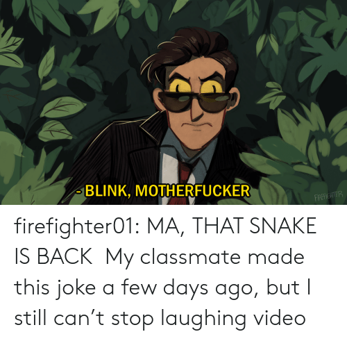 blink: BLINK, MOTHERFUCKER  FIREFIGHTER firefighter01: MA, THAT SNAKE IS BACK My classmate made this joke a few days ago, but I still can't stop laughing video