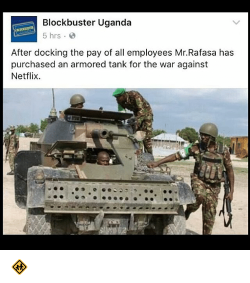 Blockbuster Uganda: Blockbuster Uganda  5 hrs.  After docking the pay of all employees Mr.Rafasa has  purchased an armored tank for the war against  Netflix. 🚸