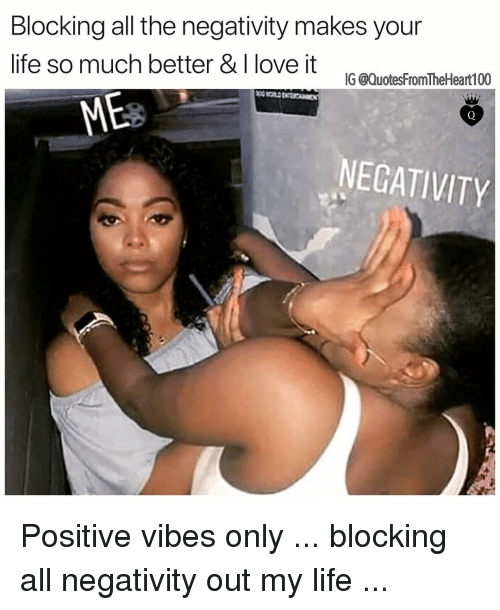 positive vibes: Blocking all the negativity makes your  life so much better & I love it  IG @QuotesFromTheHeart100  NEGATIVITY Positive vibes only ... blocking all negativity out my life ...