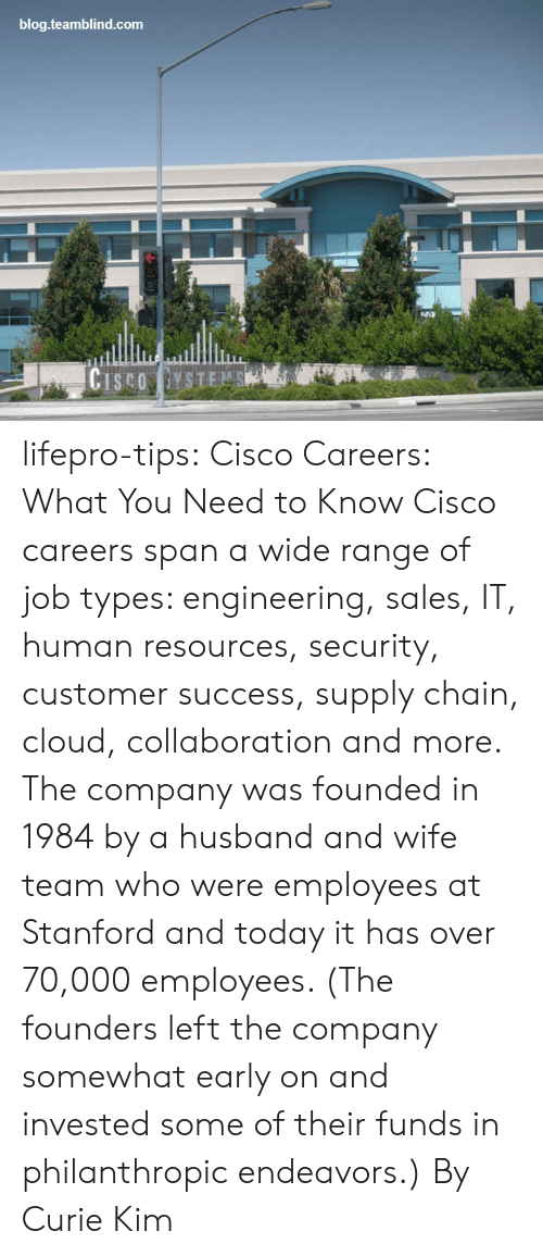 Tumblr, Blog, and Cloud: blog.teamblind.com lifepro-tips:  Cisco Careers: What You Need to Know    Cisco careers span a wide range of job  types: engineering, sales, IT, human resources, security, customer  success, supply chain, cloud, collaboration and more. The company was  founded in 1984 by a husband and wife team who were employees at  Stanford and today it has over 70,000 employees. (The founders left the  company somewhat early on and invested some of their funds in  philanthropic endeavors.)  By Curie Kim