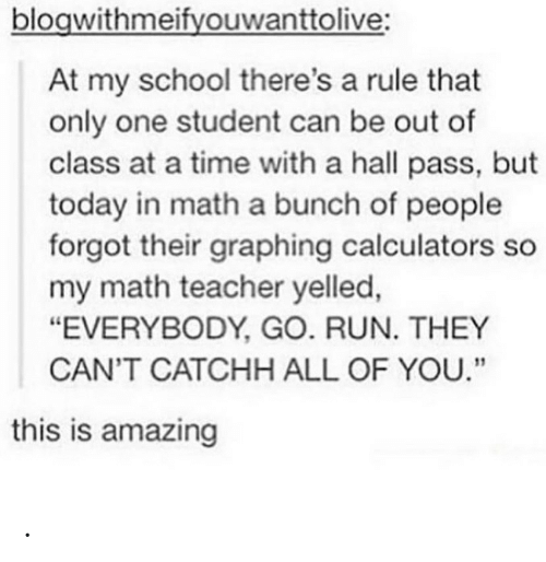 "Everybody Go: blogwithmeifyouwanttolive:  At my school there's a rule that  only one student can be out of  class at a time with a hall pass, but  today in math a bunch of people  forgot their graphing calculators so  my math teacher yelled,  ""EVERYBODY, GO. RUN. THEY  CAN'T CATCHH ALL OF YOU.""  this is amazing ."