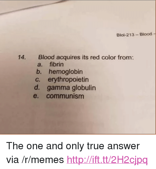 """the one and only: Blol-213- Blood  14.  Blood acquires its red color from:  a. fibrin  b. hemoglobin  c. erythropoietin  d. gamma globulin  e. communism <p>The one and only true answer via /r/memes <a href=""""http://ift.tt/2H2cjpq"""">http://ift.tt/2H2cjpq</a></p>"""