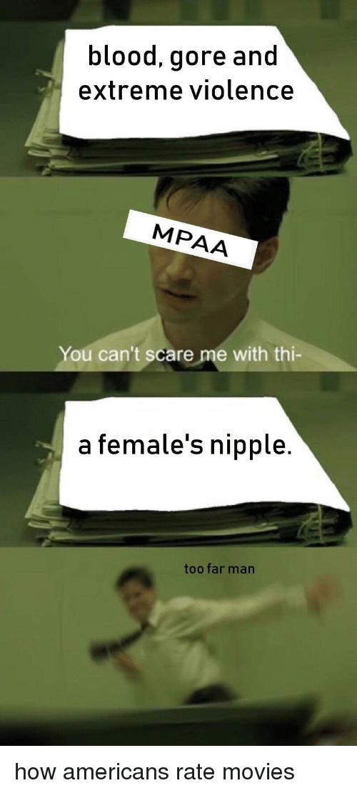 Movies, Scare, and How: blood, gore and  extreme violence  MPAA  You can't scare me with thi-  a female's nipple.  too far man how americans rate movies