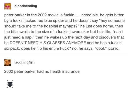 "Spider, Blue, and Cool: bloodbending  peter parker in the 2002 movie is fuckin.... incredible. he gets bitten  by a fuckin jacked red blue spider and he doesnt say ""hey someone  should take me to the hospital mayhaps?"" he just goes home. then  the bite swells to the size of a fuckin jawbreaker but he's like ""nah i  just need a nap."" then he wakes up the next day and discovers that  he DOESN'T NEED HIS GLASSES ANYMORE and he has a fuckin  six pack. does he flip his entire Fuck? no. he says, ""cool."" iconic.  laughingfish  2002 peter parker had no health insurance 🕷"