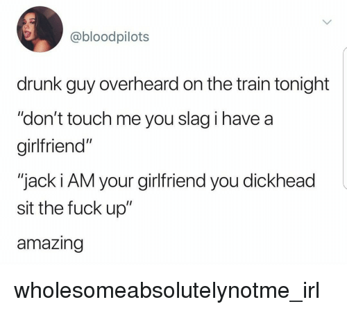 """Drunk, Fuck, and Train: @bloodpilots  drunk guy overheard on the train tonight  """"don't touch me you slag i have a  girlfriend""""  """"jack i AM your girlfriend you dickhead  sit the fuck up""""  amazing wholesomeabsolutelynotme_irl"""