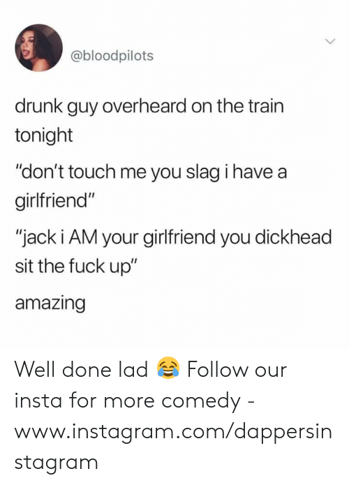 "Drunk, Instagram, and Memes: @bloodpilots  drunk guy overheard on the trairn  tonight  ""don't touch me you slag i have a  girlfriend""  ""jack i AM your girlfriend you dickhead  sit the fuck up""  amazing Well done lad 😂  Follow our insta for more comedy - www.instagram.com/dappersinstagram"