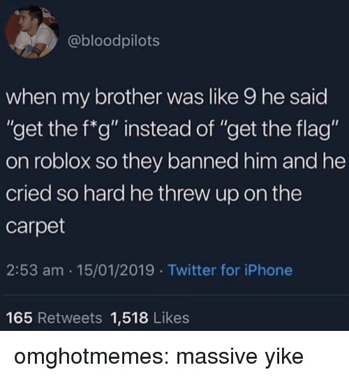 """roblox: @bloodpilots  when my brother was like 9 he said  """"get the f*g"""" instead of """"get the flag""""  on roblox so they banned him and he  cried so hard he threw up on the  carpet  2:53 am 15/01/2019 Twitter for iPhone  165 Retweets 1,518 Likes omghotmemes:  massive yike"""