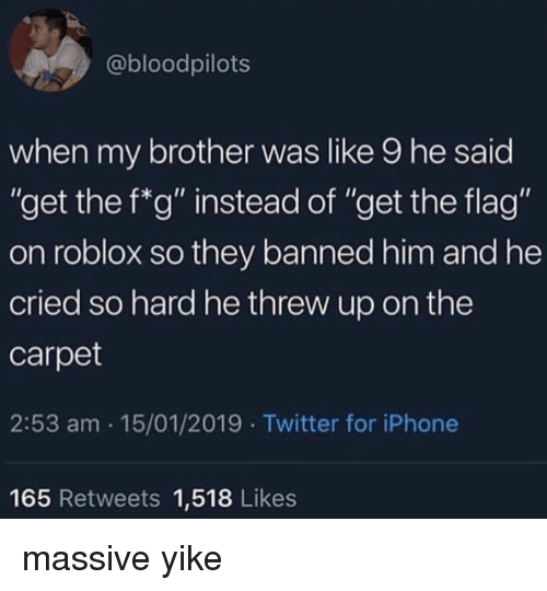 """roblox: @bloodpilots  when my brother was like 9 he said  """"get the f*g"""" instead of """"get the flag""""  on roblox so they banned him and he  cried so hard he threw up on the  carpet  2:53 am 15/01/2019 Twitter for iPhone  165 Retweets 1,518 Likes massive yike"""