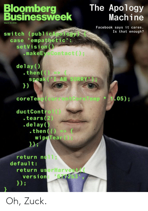 core: Bloomberg  Businessweek  The Apology  Machine  March 18, 2019  Facebook says it cares.  Is that enough?  switch (publicApoiogy  case empathetic':  setVision  makeEy Contact () ;  delay (  .then(()  speak(' AM SORRY  })  coreTemp (current Core Temp  105);  ductControl()  . tears(2)  .delay  .then()  wipe Tear (  });  return nul1;  default:  return userHarvest  version: 677203.  });  } Oh, Zuck.