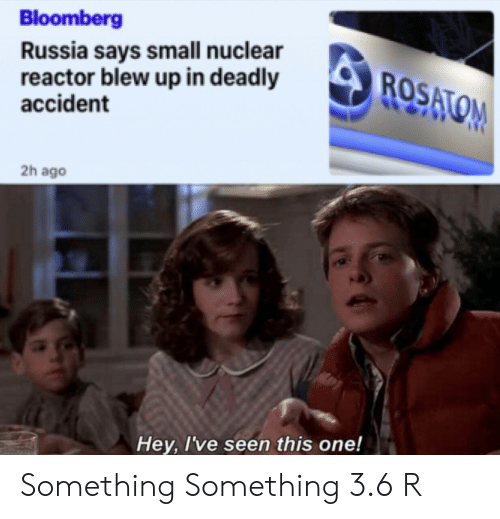 Blew: Bloomberg  Russia says small nuclear  reactor blew up in deadly  accident  ROSATOM  2h ago  Hey, I've seen this one! Something Something 3.6 R