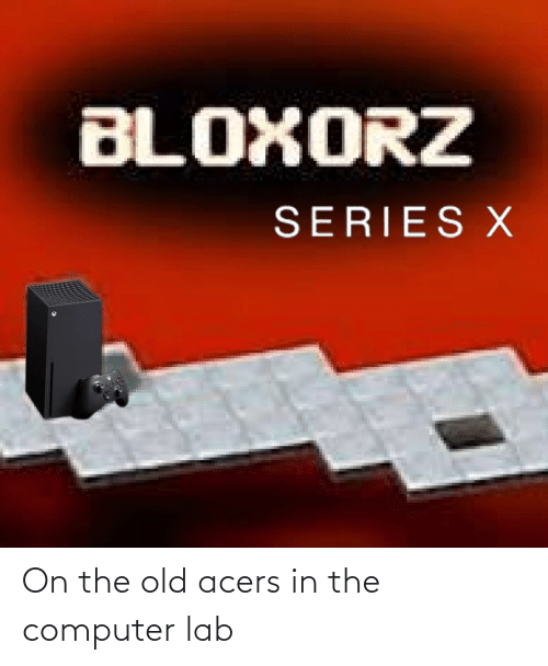in-the-computer: BLOXORZ  SERIES X On the old acers in the computer lab
