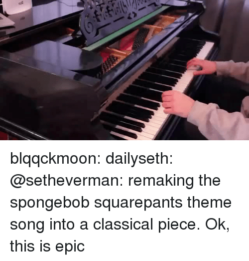 SpongeBob, Tumblr, and youtube.com: blqqckmoon:  dailyseth:  @setheverman: remaking the spongebob squarepants theme song into a classical piece.  Ok, this is epic