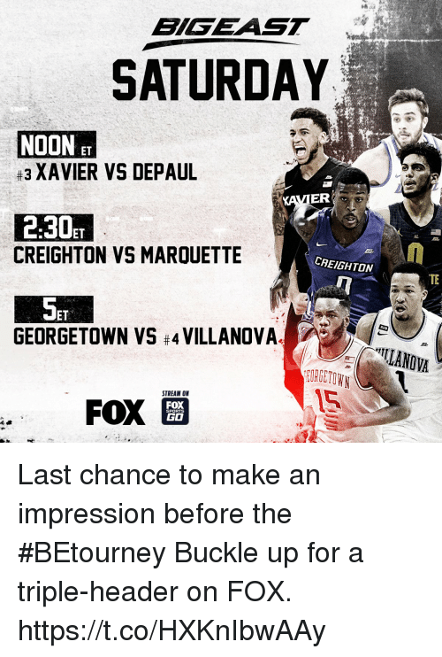 Go Sports: BLSEAST  SATURDAY  NOON ET  #3 XAVIER VS DEPAUL  ER  2.30ET  CREIGHTON VS MARQUETTE  CAEIGHTON  TE  ET  RVW  GEORGETOWN VS #4 VILLANOVA.  ILANOVA  OORGETOWN  STREAM ON  FOX  GO  SPORTS Last chance to make an impression before the #BEtourney  Buckle up for a triple-header on FOX. https://t.co/HXKnIbwAAy