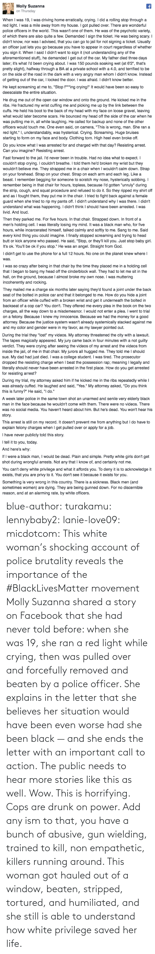 story: blue-author: turakamu:  lennybaby2:  lanie-love09:  micdotcom:  This white woman's shocking account of police brutality reveals the importance of the #BlackLivesMatter movement Molly Suzanna shared a story on Facebook that she had never told before: when she was 19, she ran a red light while crying, then was pulled over and forcefully removed and beaten by a police officer. She explains in the letter that she believes her situation would have been even worse had she been black — and she ends the letter with an important call to action.  The public needs to hear more stories like this as well.  Wow. This is horrifying.  Cops are drunk on power. Add any ism to that, you have a bunch of abusive, gun wielding, trained to kill, non empathetic, killers running around.    This woman got hauled out of a window, beaten, stripped, tortured, and humiliated, and she still is able to understand how white privilege saved her life.