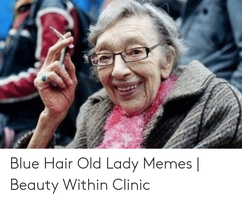 Old Lady Memes: Blue Hair Old Lady Memes | Beauty Within Clinic