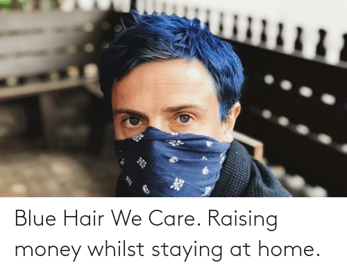 Money: Blue Hair We Care. Raising money whilst staying at home.