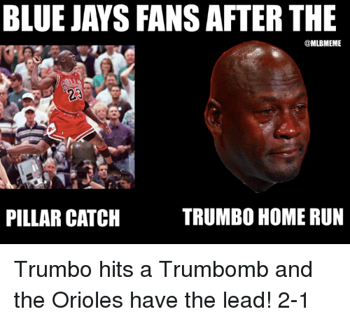 Blue Jay: BLUE JAYS FANSAFTER THE  MLUBMEME  TRUMBO HOME RUN  PILLAR CATCH Trumbo hits a Trumbomb and the Orioles have the lead! 2-1