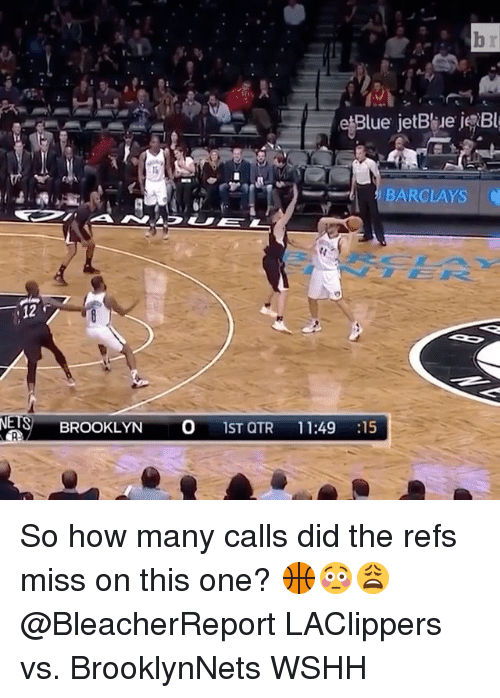 The Ref: Blue jetBile j Bl  BARCLAYS C  BROOKLYN  O 1ST QTR  11:49  15 So how many calls did the refs miss on this one? 🏀😳😩 @BleacherReport LAClippers vs. BrooklynNets WSHH