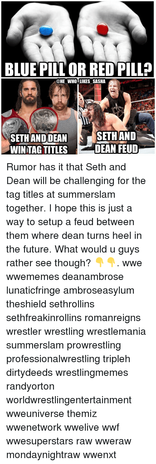 Future, Memes, and Wrestling: BLUE PILL OR RED PILL?  @HE WHOLLIKES SASHA  SETH ANDDEAN  WINTAG TITLES  SETHAND  DEAN FEUD Rumor has it that Seth and Dean will be challenging for the tag titles at summerslam together. I hope this is just a way to setup a feud between them where dean turns heel in the future. What would u guys rather see though? 👇👇. wwe wwememes deanambrose lunaticfringe ambroseasylum theshield sethrollins sethfreakinrollins romanreigns wrestler wrestling wrestlemania summerslam prowrestling professionalwrestling tripleh dirtydeeds wrestlingmemes randyorton worldwrestlingentertainment wweuniverse themiz wwenetwork wwelive wwf wwesuperstars raw wweraw mondaynightraw wwenxt