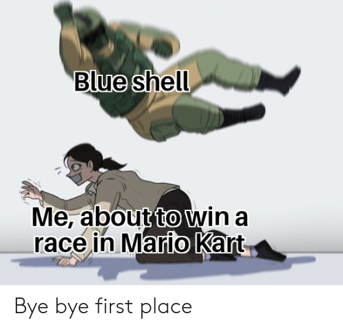 Blue Shell Me About To Win A Race In Mario Kart Bye Bye