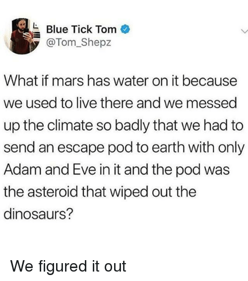 Adam and Eve, Blue, and Dinosaurs: Blue Tick Tom  @Tom_Shepz  What if mars has water on it because  we used to live there and we messed  up the climate so badly that we had to  send an escape pod to earth with only  Adam and Eve in it and the pod was  the asteroid that wiped out the  dinosaurs? We figured it out
