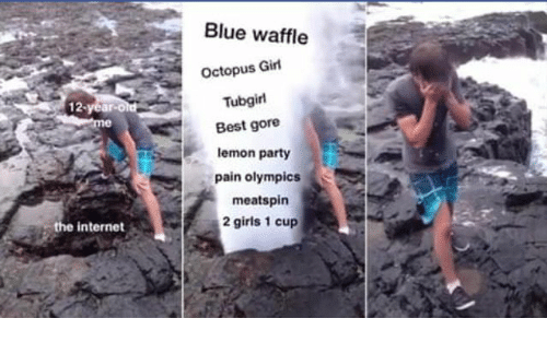 Blue Waffle, Girls, and Internet: Blue waffle  Octopus Girl  Tubgirl  Best gore  lemon party  pain olympics  meatspin  2 girls 1 cup  the internet