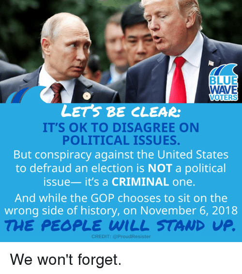 Memes, Blue, and History: BLUE  WAVE  VOTERS  LETS BE CLEAR  IT'S OK TO DISAGREE ON  POLITICAL ISSUES.  But conspiracy against the United States  to defraud an election is NOT a political  issue-it's a CRIMINAL one  And while the GOP chooses to sit on the  wrong side of history, on November 6, 2018  THE PEOPLE WILL STAND UP  CREDIT: @ProudResister We won't forget.