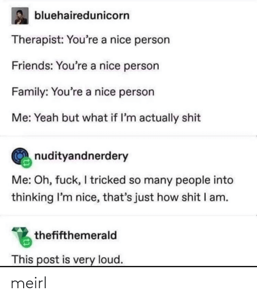 Youre A: bluehairedunicorn  Therapist: You're a nice person  Friends: You're a nice person  Family: You're a nice person  Me: Yeah but what if l'm actually shit  nudityandnerdery  Me: Oh, fuck, I tricked so many people into  thinking I'm nice, that's just how shit I am.  thefifthemerald  This post is very loud. meirl